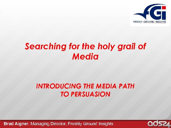 Searching for the holy grail of Media INTRODUCING THE MEDIA PATH TO PERSUASION Brad