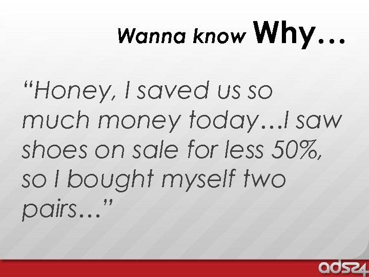 "Wanna know Why… ""Honey, I saved us so much money today…I saw shoes on"