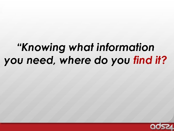 """Knowing what information you need, where do you find it?"