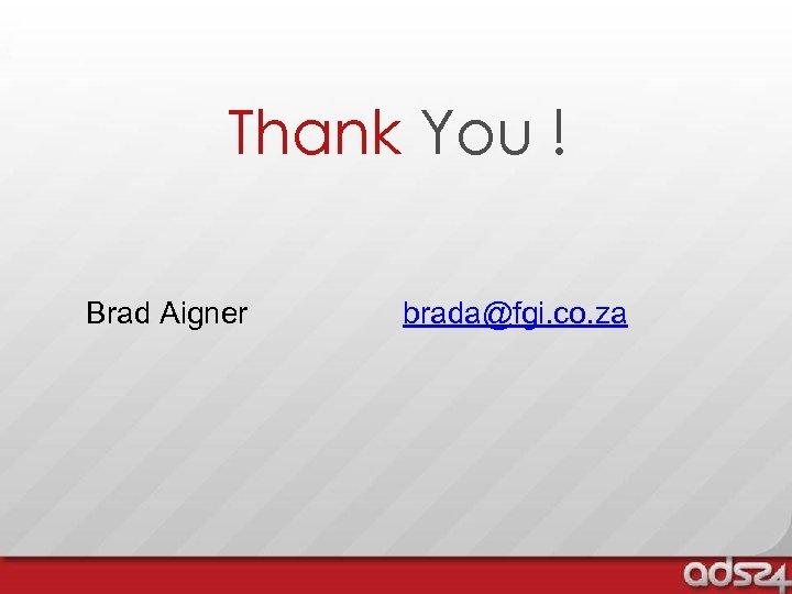 Thank You ! Brad Aigner brada@fgi. co. za