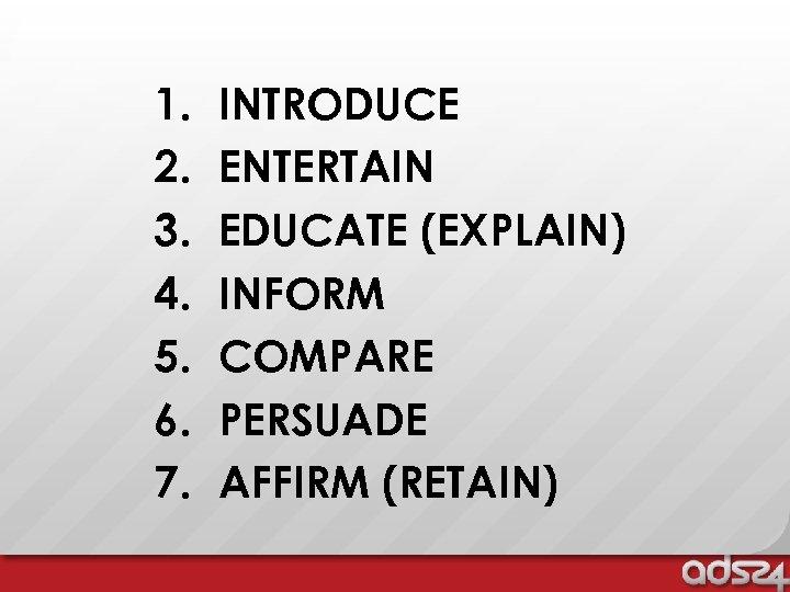 1. 2. 3. 4. 5. 6. 7. INTRODUCE ENTERTAIN EDUCATE (EXPLAIN) INFORM COMPARE PERSUADE