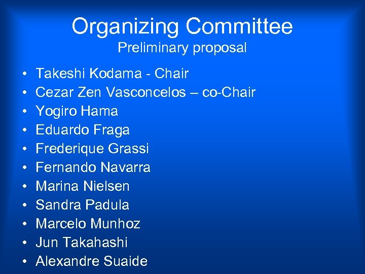 Organizing Committee Preliminary proposal • • • Takeshi Kodama - Chair Cezar Zen Vasconcelos