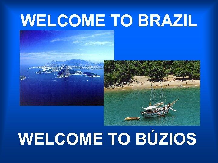 WELCOME TO BRAZIL WELCOME TO BÚZIOS