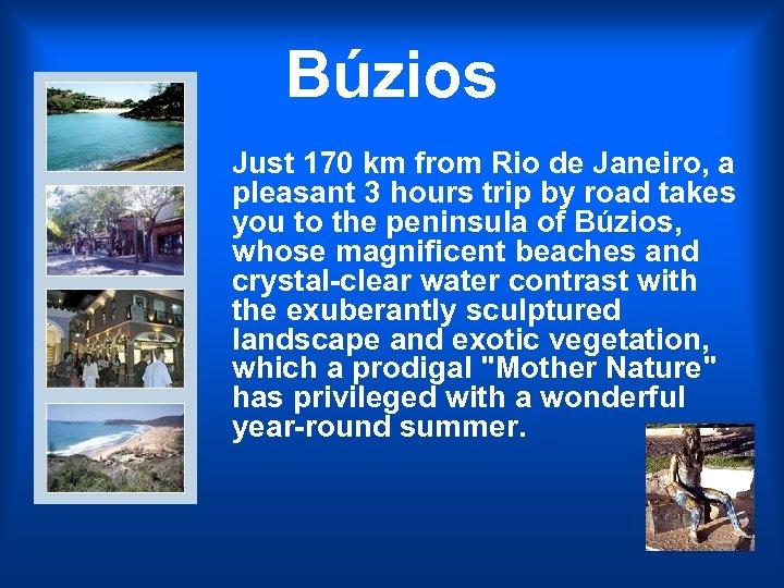 Búzios Just 170 km from Rio de Janeiro, a pleasant 3 hours trip by