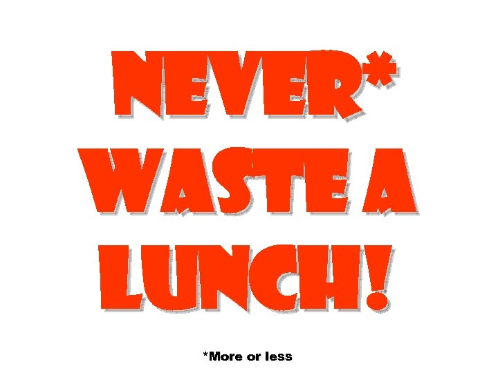Never* waste a lunch! *More or less