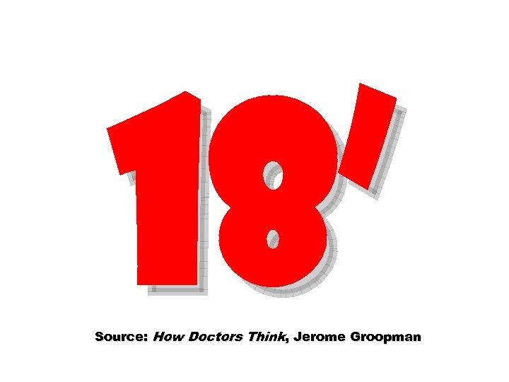 18' Source: How Doctors Think, Jerome Groopman