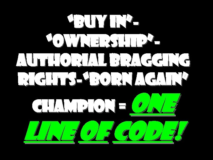 """""""Buy in""""""""Ownership""""Authorial bragging rights-""""Born again"""" Champion = One Line of Code!"""