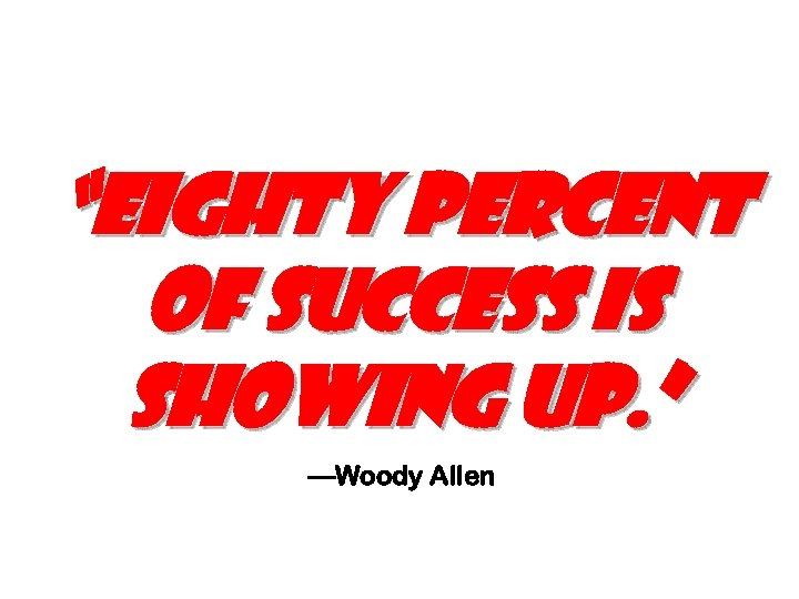 """""""eighty percent of success is showing up. """" —Woody Allen"""