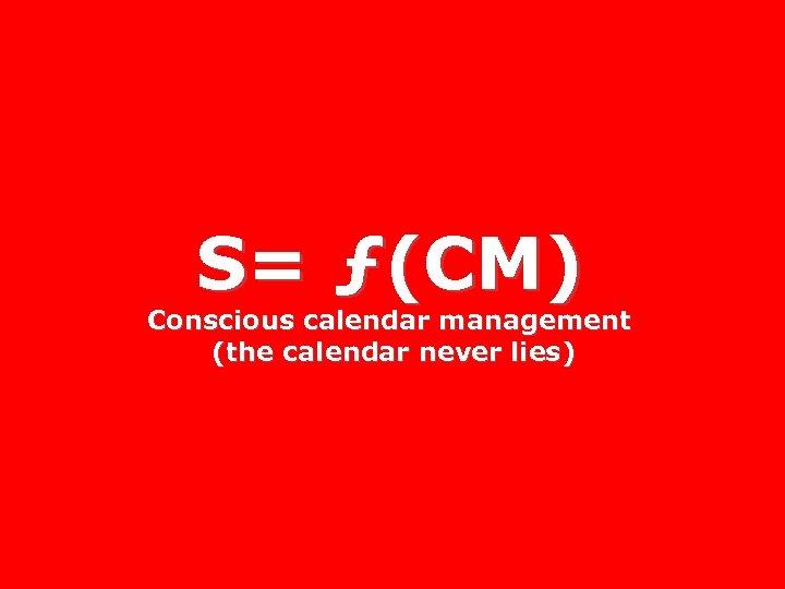 S= ƒ(CM) Conscious calendar management (the calendar never lies)