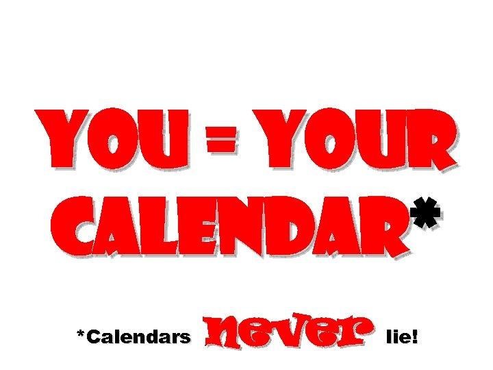 You = Your calendar* *Calendars never lie!