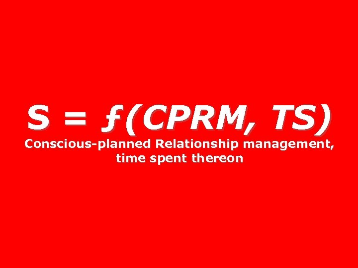 S = ƒ(CPRM, TS) Conscious-planned Relationship management, time spent thereon