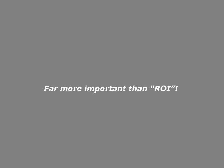 "Far more important than ""ROI""!"