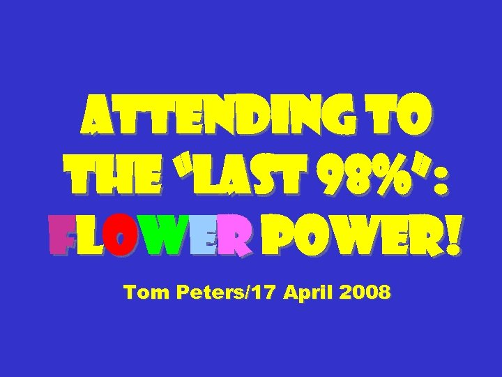 """Attending to the """"Last 98%"""": flower power! Tom Peters/17 April 2008"""