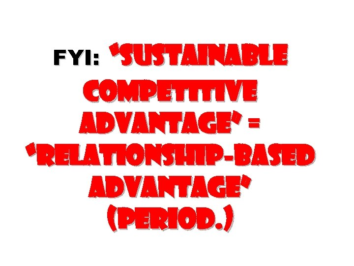 """""""Sustainable competitive advantage"""" = """"Relationship-based advantage"""" (period. ) FYI:"""