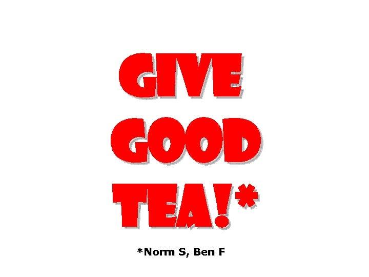 Give good tea!* *Norm S, Ben F