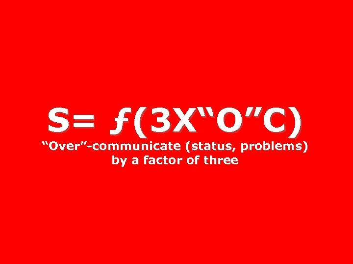 """S= ƒ(3 X""""O""""C) """"Over""""-communicate (status, problems) by a factor of three"""