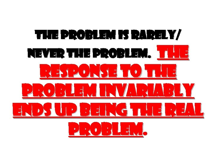 THE PROBLEM IS RARELY/ THE RESPONSE TO THE PROBLEM INVARIABLY ENDS UP BEING THE