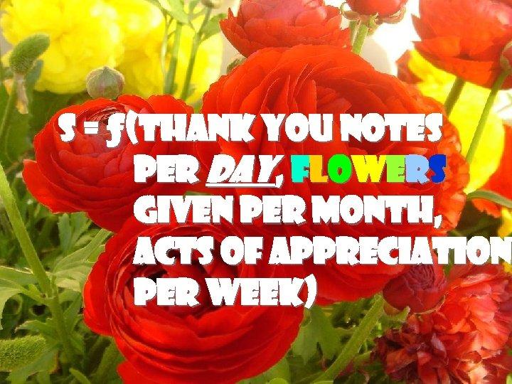 F LO W E R POWER S = ƒ(Thank you notes per Day, flowers