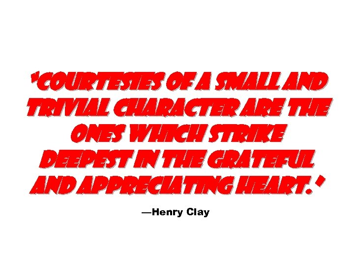 """""""Courtesies of a small and trivial character are the ones which strike deepest in"""