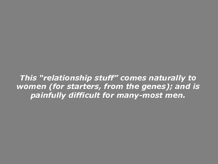 """This """"relationship stuff"""" comes naturally to women (for starters, from the genes); and is"""