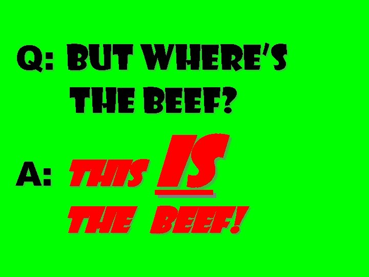 Q: But where's the beef? A: This is the beef!