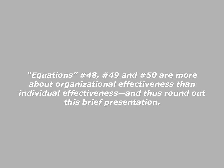 """""""Equations"""" #48, #49 and #50 are more about organizational effectiveness than individual effectiveness—and thus"""