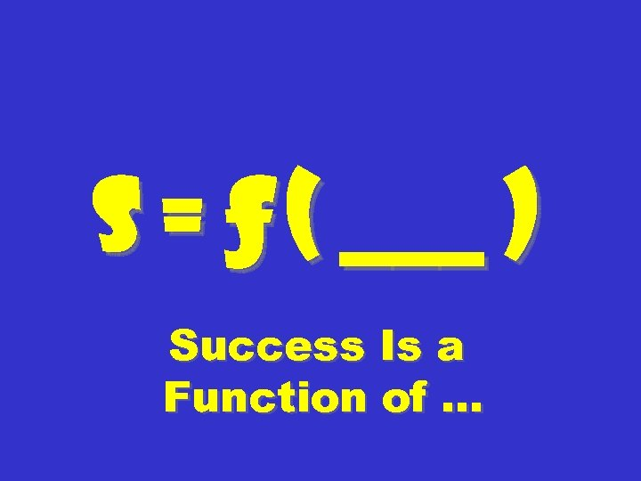 S = ƒ ( ___ ) Success Is a Function of …