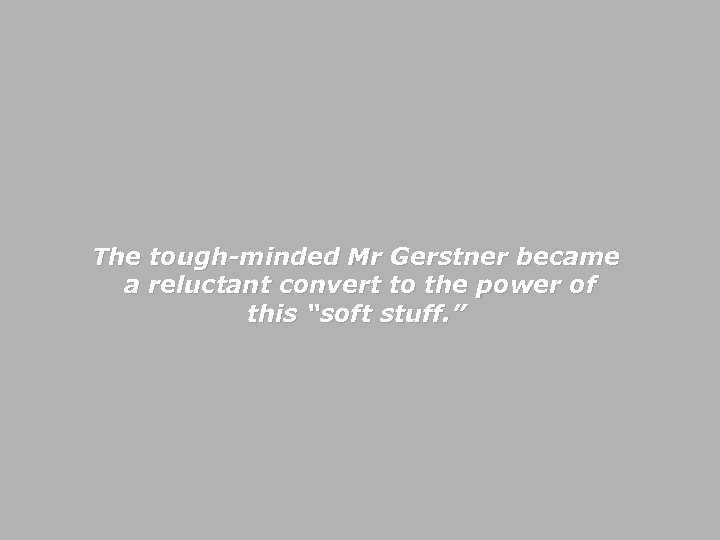 """The tough-minded Mr Gerstner became a reluctant convert to the power of this """"soft"""