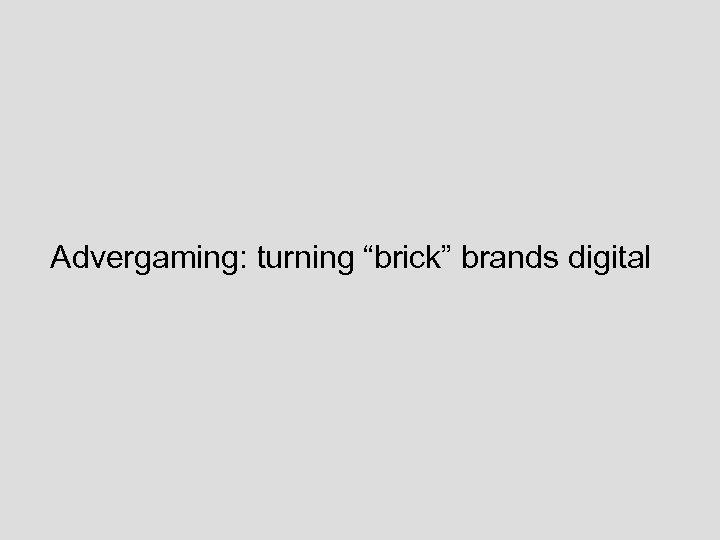 "Advergaming: turning ""brick"" brands digital"