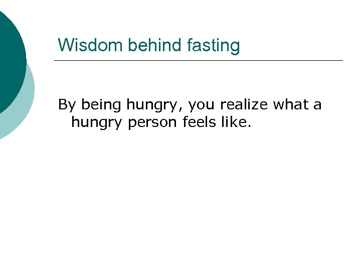 Wisdom behind fasting By being hungry, you realize what a hungry person feels like.
