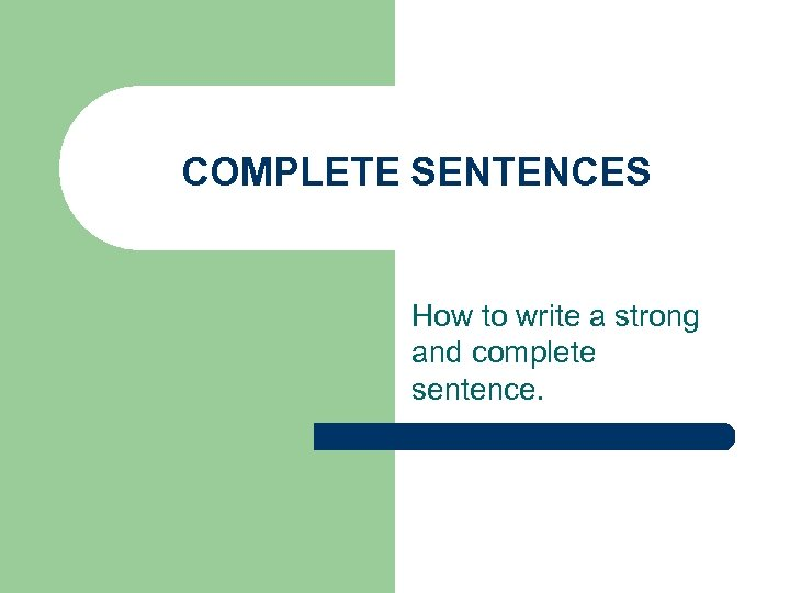 COMPLETE SENTENCES How to write a strong and complete sentence.