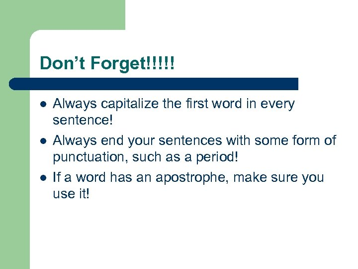 Don't Forget!!!!! l l l Always capitalize the first word in every sentence! Always