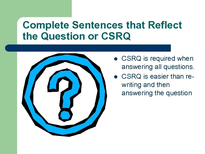 Complete Sentences that Reflect the Question or CSRQ l l CSRQ is required when