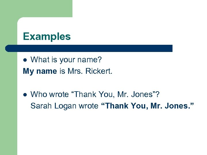 Examples What is your name? My name is Mrs. Rickert. l l Who wrote
