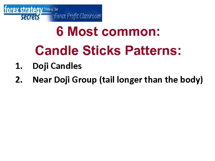 6 Most common: Candle Sticks Patterns: 1. 2. Doji Candles Near Doji Group (tail