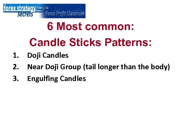 6 Most common: Candle Sticks Patterns: 1. 2. 3. Doji Candles Near Doji Group
