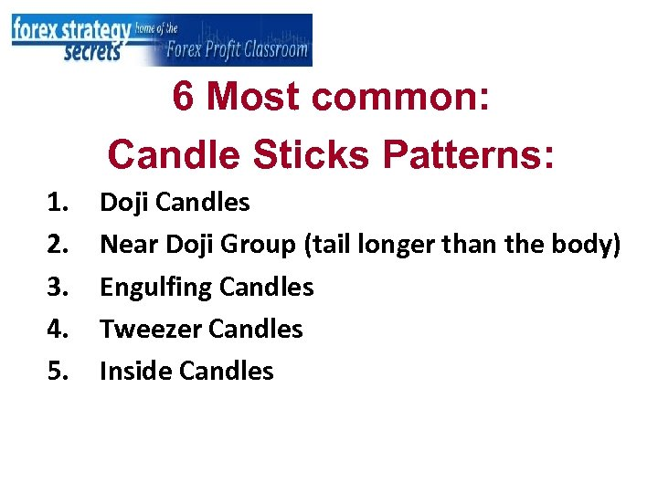 6 Most common: Candle Sticks Patterns: 1. 2. 3. 4. 5. Doji Candles Near