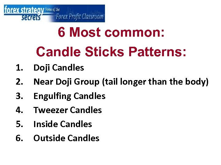 6 Most common: Candle Sticks Patterns: 1. 2. 3. 4. 5. 6. Doji Candles