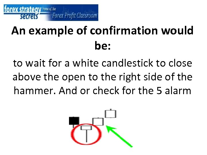 An example of confirmation would be: to wait for a white candlestick to close