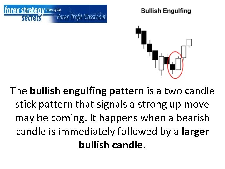 The bullish engulfing pattern is a two candle stick pattern that signals a strong