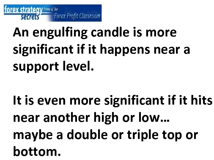 An engulfing candle is more significant if it happens near a support level.