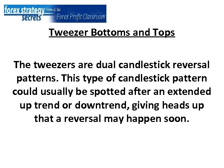 Tweezer Bottoms and Tops The tweezers are dual candlestick reversal patterns. This type of