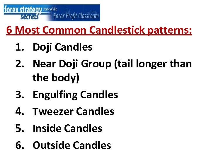 6 Most Common Candlestick patterns: 1. Doji Candles 2. Near Doji Group (tail longer