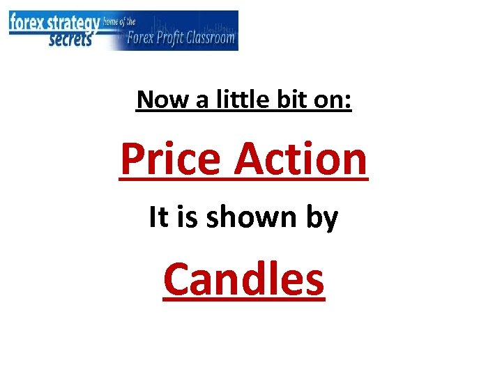 Now a little bit on: Price Action It is shown by Candles