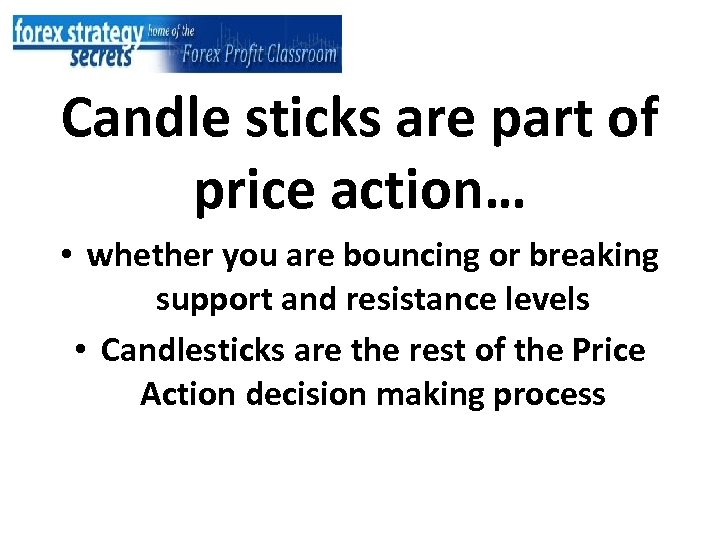 Candle sticks are part of price action… • whether you are bouncing or breaking