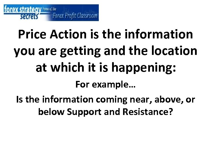 Price Action is the information you are getting and the location at which it