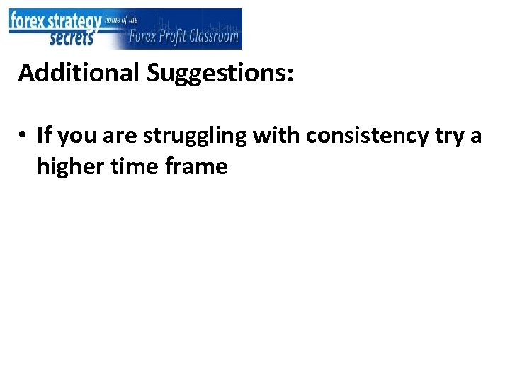 Additional Suggestions: • If you are struggling with consistency try a higher time frame