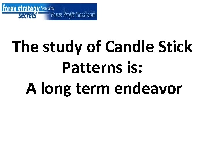 The study of Candle Stick Patterns is: A long term endeavor