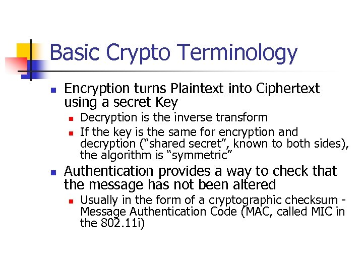Basic Crypto Terminology n Encryption turns Plaintext into Ciphertext using a secret Key n