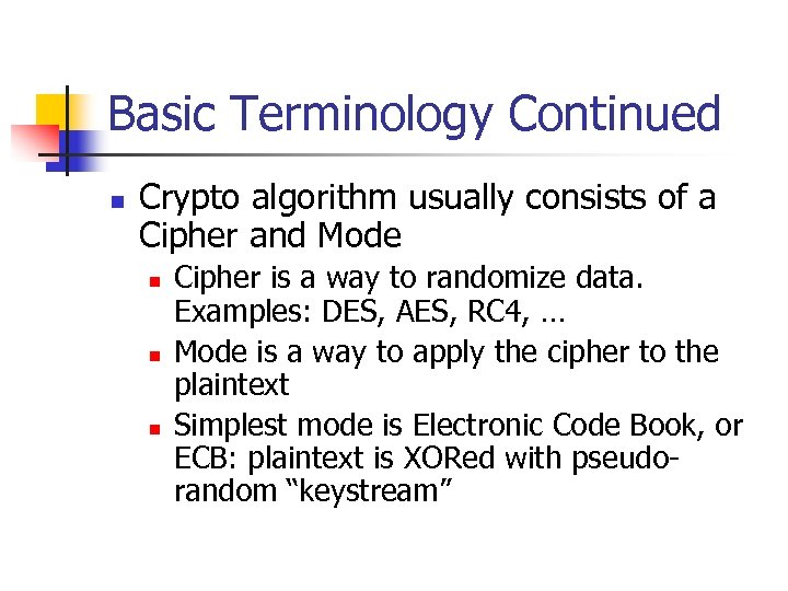 Basic Terminology Continued n Crypto algorithm usually consists of a Cipher and Mode n